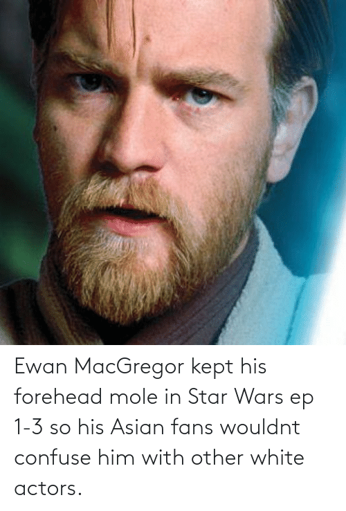 Asian: Ewan MacGregor kept his forehead mole in Star Wars ep 1-3 so his Asian fans wouldnt confuse him with other white actors.