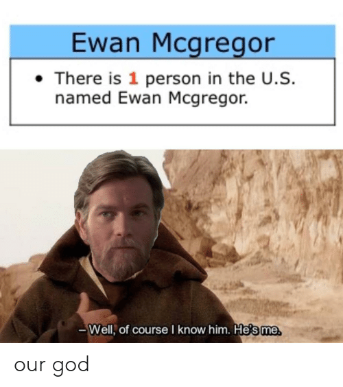 mcgregor: Ewan Mcgregor  There is 1 person in the U.S.  named Ewan Mcgregor.  -Well, of course I know him. Hesme our god