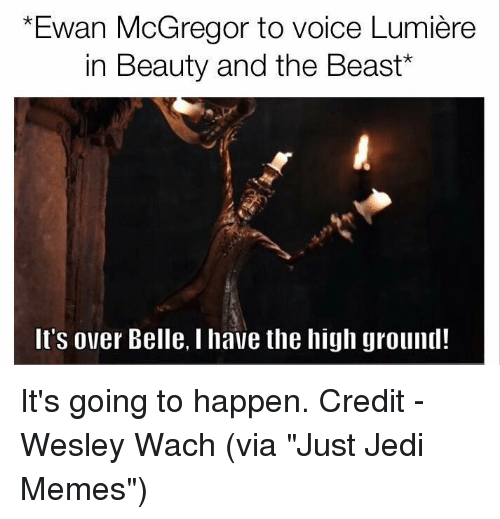 """mcgregor: *Ewan McGregor to voice Lumiere  in Beauty and the Beast  It's over Belle, l have the high ground! It's going to happen.   Credit - Wesley Wach (via """"Just Jedi Memes"""")"""