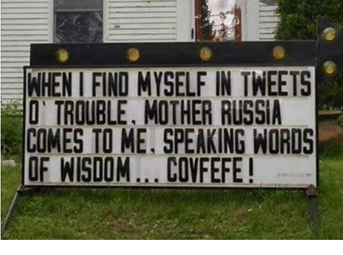 Memes, Russia, and Wisdom: EWHENIFINOMYSELFIIN TWEETS  O TROUBLE, MOTHER RUSSIA  COMES TO ME, SPEAKING WORDS  OF WISDOM... CONFEFE!