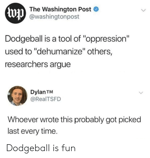 "dylan: Ewp  The Washington Post  @washingtonpost  Dodgeball is a tool of ""oppression""  used to ""dehumanize"" others,  researchers argue  Dylan TM  @RealTSFD  Whoever wrote this probably got picked  last every time. Dodgeball is fun"