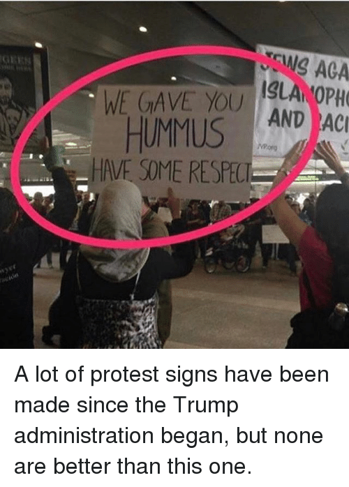 Memes, Protest, and Respect: EWS AGA  WE GAVE YOU LA OPH  AND AC  HUMMUS  HAVE SOME RESPECT A lot of protest signs have been made since the Trump administration began, but none are better than this one.
