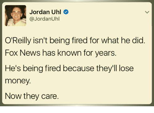 Memes, Money, and News: ews, Jordan Uhl  JordanUhl  O'Reilly isn't being fired for what he did.  Fox News has known for years.  He's being fired because they'll lose  money.  Now they care