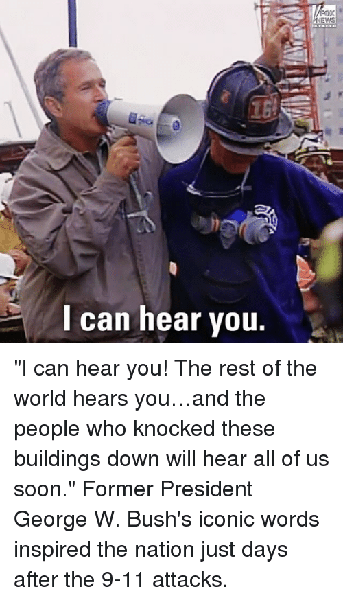 "nationals: EWS  l can hear vou. ""I can hear you! The rest of the world hears you…and the people who knocked these buildings down will hear all of us soon."" Former President George W. Bush's iconic words inspired the nation just days after the 9-11 attacks."