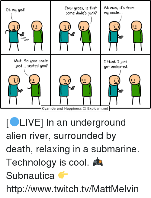 Cyanid And Happiness: Eww gross, is that  Ah man, it's from  Oh my god!  some dude's junk? my uncle...  Wait. So your  uncle  I think I just  just... sexted you?  got molex ted.  Cyanide and Happiness Explosm.net [🔵LIVE] In an underground alien river, surrounded by death, relaxing in a submarine. Technology is cool.  🎮 Subnautica 👉 http://www.twitch.tv/MattMelvin