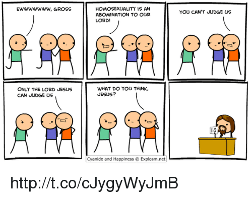 memes: EWWWWWWW, GROSS  ONLY THE LORD JESUS  CAN JUDGE US  HOMOSEXUALITY IS AN  ABOMINATION TO OUR  LORD!  WHAT DO YOU THINK,  JESUS?  Cyanide and Happiness Explosm.net  YOU CAN'T JUDGE US http://t.co/cJygyWyJmB