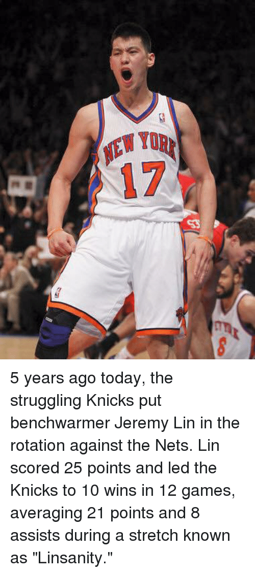"Jeremy Lin, New York Knicks, and Tor: EWyD  IEW TOR  17 5 years ago today, the struggling Knicks put benchwarmer Jeremy Lin in the rotation against the Nets. Lin scored 25 points and led the Knicks to 10 wins in 12 games, averaging 21 points and 8 assists during a stretch known as ""Linsanity."""