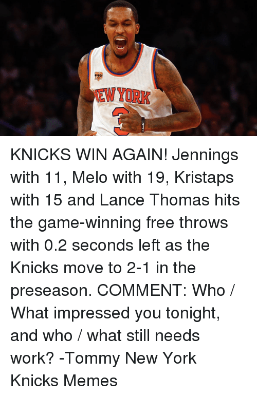 Knicks Memes: EWYORK KNICKS WIN AGAIN! Jennings with 11, Melo with 19, Kristaps with 15 and Lance Thomas hits the game-winning free throws with 0.2 seconds left as the Knicks move to 2-1 in the preseason.  COMMENT: Who / What impressed you tonight, and who / what still needs work? -Tommy  New York Knicks Memes