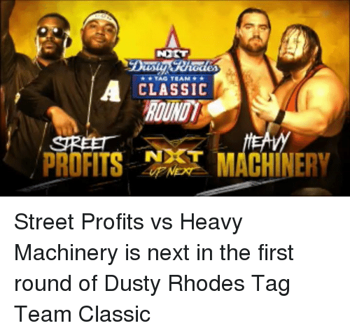 Dusty Rhodes: ex  ACLASSIC  ROUND  PROFITS  MACHINERY Street Profits vs Heavy Machinery is next in the first round of Dusty Rhodes Tag Team Classic