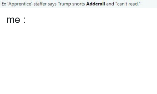 """apprentice: Ex 'Apprentice' staffer says Trump snorts Adderall and """"can't read."""" me :"""