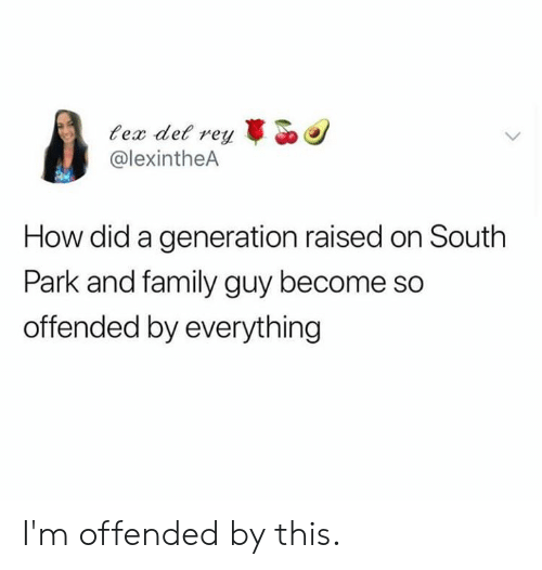 South Park: ex det rey  @lexintheA  How did a generation raised on South  Park and family guy become so  offended by everything I'm offended by this.