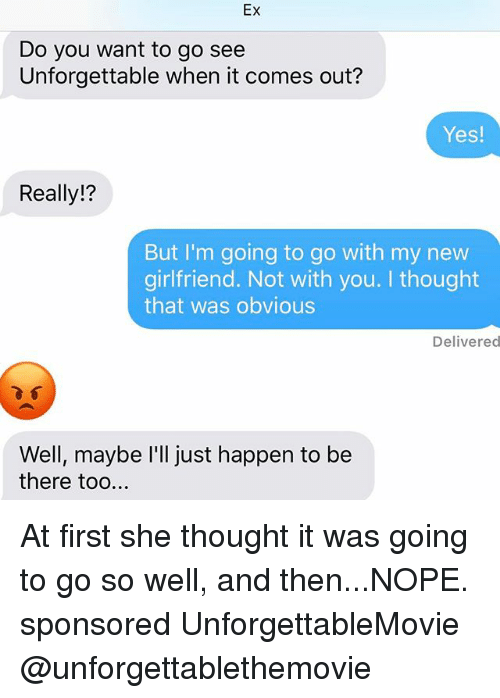 Relationships, Texting, and Nope: Ex  Do you want to go see  Unforgettable when it comes out?  Yes!  Really!?  But I'm going to go with my new  girlfriend. Not with you. I thought  that was obvious  Delivered  Well, maybe I'll just happen to be  there too At first she thought it was going to go so well, and then...NOPE. sponsored UnforgettableMovie @unforgettablethemovie