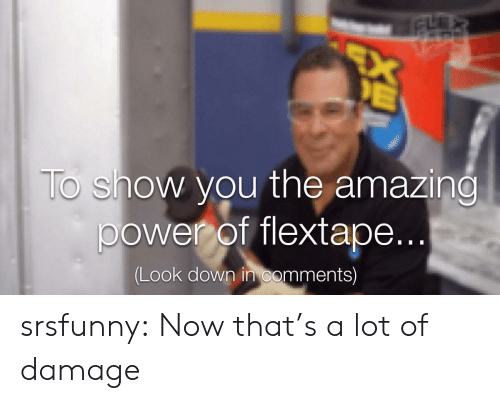 look down: EX  E  To show you the amazing  power of flextape...  (Look down in comments) srsfunny:  Now that's a lot of damage
