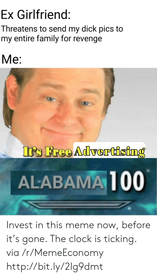 Threatens: Ex Girlfriend:  Threatens to send my dick pics to  my entire family for revenge  Ме:  It's Free Advertising  ALABAMA 100 Invest in this meme now, before it's gone. The clock is ticking. via /r/MemeEconomy http://bit.ly/2Ig9dmt