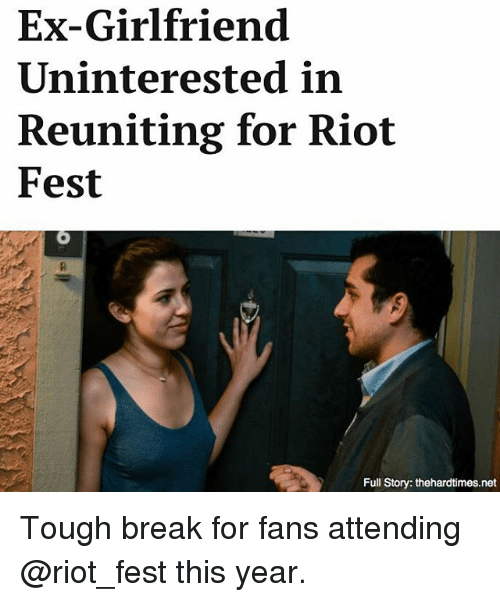 Memes, Riot, and Break: Ex-Girlfriend  Uninterested in  Reuniting for Riot  Fest  Full Story: thehardtimes.net Tough break for fans attending @riot_fest this year.