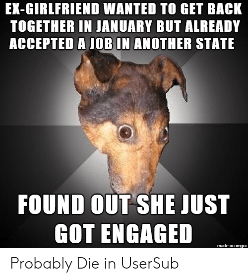 Usersub: EX-GIRLFRIEND WANTED TO GET BACK  TOGETHER IN JANUARY BUT ALREADY  ACCEPTED A JOB IN ANOTHER STATE  FOUND OUT SHE JUST  GOT ENGAGED  made on imgur Probably Die in UserSub