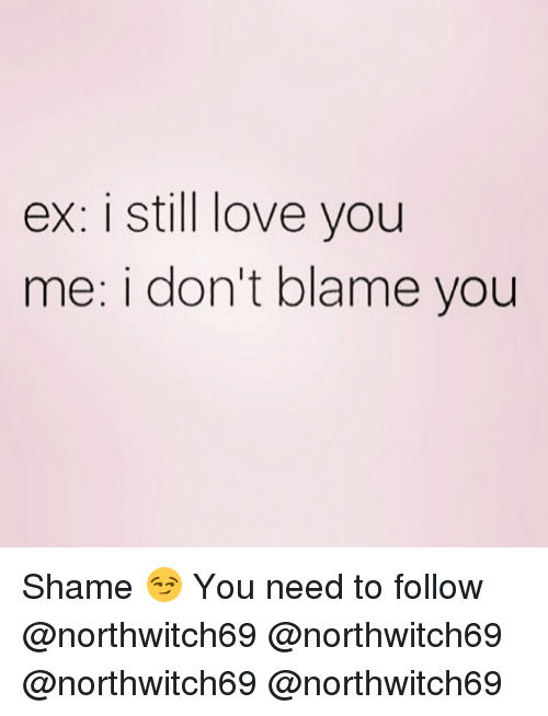 Love, Memes, and 🤖: ex: i still love you  me: i don't blame you Shame 😏 You need to follow @northwitch69 @northwitch69 @northwitch69 @northwitch69