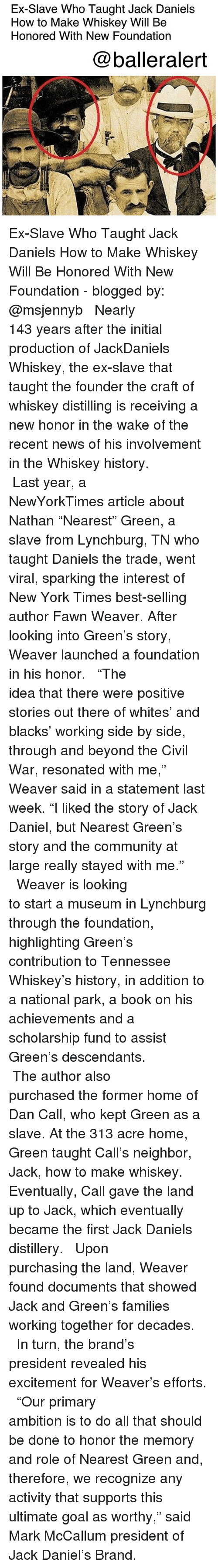 "Community, Memes, and New York: Ex-Slave Who Taught Jack Daniels  How to Make Whiskey Will Be  Honored With New Foundation  @balleralert Ex-Slave Who Taught Jack Daniels How to Make Whiskey Will Be Honored With New Foundation - blogged by: @msjennyb ⠀⠀⠀⠀⠀⠀⠀⠀⠀ ⠀⠀⠀⠀⠀⠀⠀⠀⠀ Nearly 143 years after the initial production of JackDaniels Whiskey, the ex-slave that taught the founder the craft of whiskey distilling is receiving a new honor in the wake of the recent news of his involvement in the Whiskey history. ⠀⠀⠀⠀⠀⠀⠀⠀⠀ ⠀⠀⠀⠀⠀⠀⠀⠀⠀ Last year, a NewYorkTimes article about Nathan ""Nearest"" Green, a slave from Lynchburg, TN who taught Daniels the trade, went viral, sparking the interest of New York Times best-selling author Fawn Weaver. After looking into Green's story, Weaver launched a foundation in his honor. ⠀⠀⠀⠀⠀⠀⠀⠀⠀ ⠀⠀⠀⠀⠀⠀⠀⠀⠀ ""The idea that there were positive stories out there of whites' and blacks' working side by side, through and beyond the Civil War, resonated with me,"" Weaver said in a statement last week. ""I liked the story of Jack Daniel, but Nearest Green's story and the community at large really stayed with me."" ⠀⠀⠀⠀⠀⠀⠀⠀⠀ ⠀⠀⠀⠀⠀⠀⠀⠀⠀ Weaver is looking to start a museum in Lynchburg through the foundation, highlighting Green's contribution to Tennessee Whiskey's history, in addition to a national park, a book on his achievements and a scholarship fund to assist Green's descendants. ⠀⠀⠀⠀⠀⠀⠀⠀⠀ ⠀⠀⠀⠀⠀⠀⠀⠀⠀ The author also purchased the former home of Dan Call, who kept Green as a slave. At the 313 acre home, Green taught Call's neighbor, Jack, how to make whiskey. Eventually, Call gave the land up to Jack, which eventually became the first Jack Daniels distillery. ⠀⠀⠀⠀⠀⠀⠀⠀⠀ ⠀⠀⠀⠀⠀⠀⠀⠀⠀ Upon purchasing the land, Weaver found documents that showed Jack and Green's families working together for decades. ⠀⠀⠀⠀⠀⠀⠀⠀⠀ ⠀⠀⠀⠀⠀⠀⠀⠀⠀ In turn, the brand's president revealed his excitement for Weaver's efforts. ⠀⠀⠀⠀⠀⠀⠀⠀⠀ ⠀⠀⠀⠀⠀⠀⠀⠀⠀ ""Our primary ambition is to do all that should be done to honor the memory and role of Nearest Green and, therefore, we recognize any activity that supports this ultimate goal as worthy,"" said Mark McCallum president of Jack Daniel's Brand."