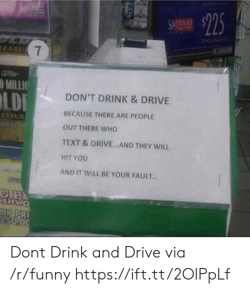 Drink And Drive: exa  THOUSAND  O MILLIO  DON'T DRINK & DRIVE  BECAUSE THERE ARE PEOPLE  OUT THERE WHO  TEXT &DRIVE.. AND THEY WILL  HIT YOU  AND IT WILL BE YOUR FAULT.  5000 Dont Drink and Drive via /r/funny https://ift.tt/2OIPpLf