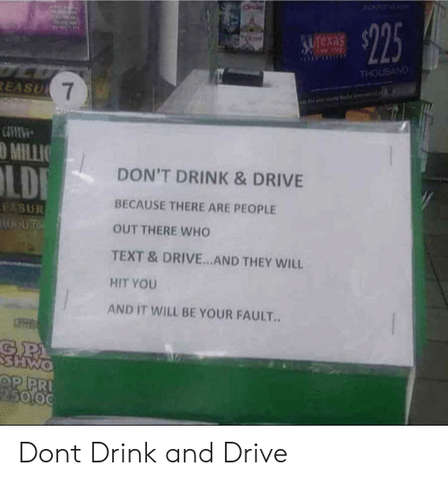 Drink And Drive: exa  THOUSAND  O MILLIO  DON'T DRINK & DRIVE  BECAUSE THERE ARE PEOPLE  OUT THERE WHO  TEXT &DRIVE.. AND THEY WILL  HIT YOU  AND IT WILL BE YOUR FAULT.  5000 Dont Drink and Drive