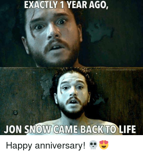 Life, Memes, and Jon Snow: EXACTLY 1 YEAR AGO,  JON SNOW CAME BACK TO LIFE Happy anniversary! 💀😍