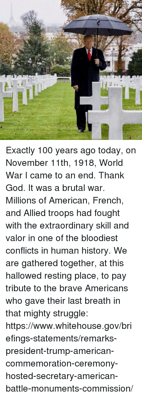 whitehouse: Exactly 100 years ago today, on November 11th, 1918, World War I came to an end. Thank God. It was a brutal war. Millions of American, French, and Allied troops had fought with the extraordinary skill and valor in one of the bloodiest conflicts in human history.  We are gathered together, at this hallowed resting place, to pay tribute to the brave Americans who gave their last breath in that mighty struggle: https://www.whitehouse.gov/briefings-statements/remarks-president-trump-american-commemoration-ceremony-hosted-secretary-american-battle-monuments-commission/