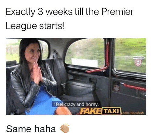 Crazy, Fake, and Horny: Exactly 3 weeks till the Premier  League starts!  I feel crazy and horny.  FAKE TAXI  com/pornhub Same haha 👏🏽