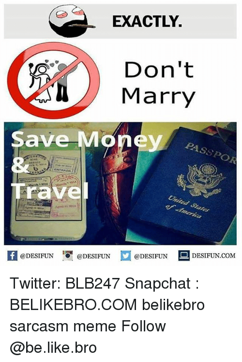 Be Like, Meme, and Memes: EXACTLY  Don't  Save Money  &2  Trave  PASSPOR  DESIFUN.COM  @DESIFUN  @DESIFUN  @DESIFUN Twitter: BLB247 Snapchat : BELIKEBRO.COM belikebro sarcasm meme Follow @be.like.bro