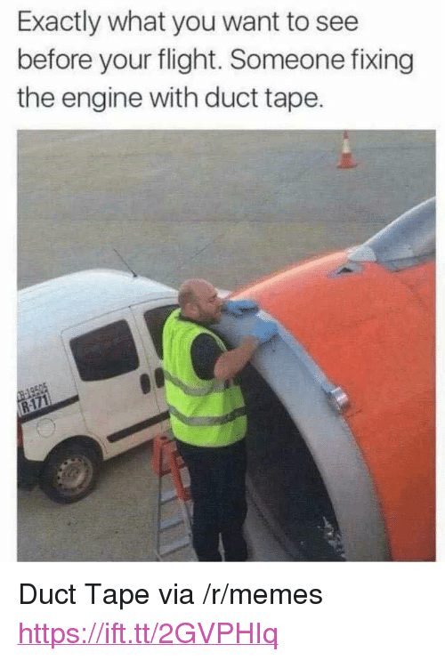 """duct tape: Exactly what you want to see  before your flight. Someone fixing  the engine with duct tape. <p>Duct Tape via /r/memes <a href=""""https://ift.tt/2GVPHIq"""">https://ift.tt/2GVPHIq</a></p>"""