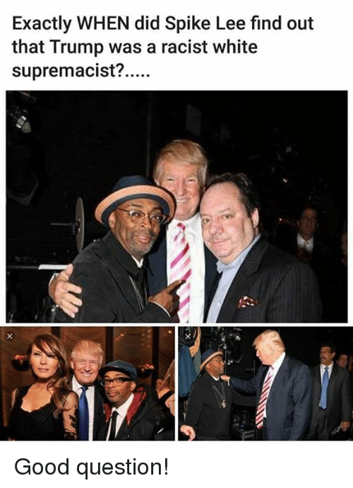 Spike Lee, Good, and Trump: Exactly WHEN did Spike Lee find out  that Trump was a racist white  supremacist?. Good question!