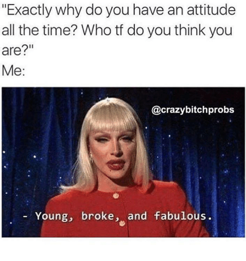 "Dank, Attitude, and All the Time: ""Exactly why do you have an attitude  all the time? Who tf do you think you  are?""  Me:  @crazybitchprobs  Young, broke  and fabulous"