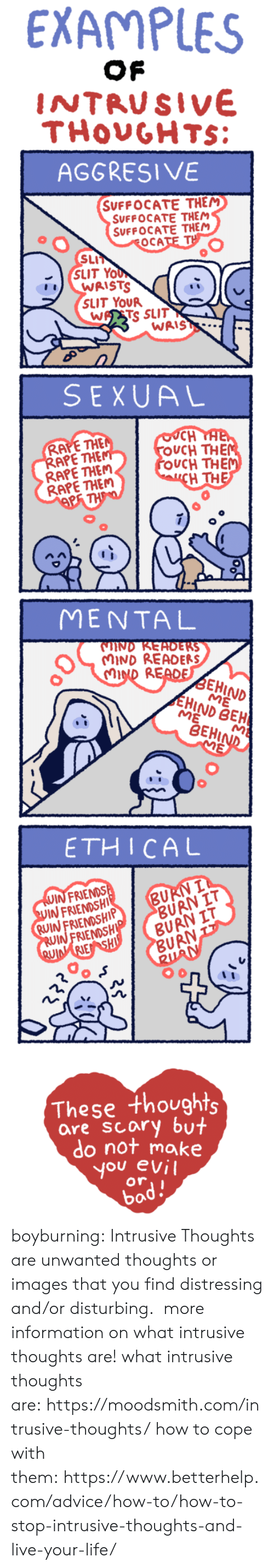 ethical: EXAMPLES  INTRUSIVE  THOUGHTS  AGGRESIVE  SUFFOCATE THEM  SUFFOCATE THEM  SUFFOCATE THEM  SLI  (SLIT Yo  SLIT YOUR  WASTS SLIT  WAIS  SEXUAL  CH  UCH THE  OUCH THE  H TH  RAPETHE  APE THE  RAPE THEM  RAPE THEM  MENTAL  IND READERS  CMIND R  EHIND  ME  HIND BEH  BEHIA  ETHICAL  INFRIENDS  IN FRIENDSHI  RUIN FRIENDSHIP  BU  ỀUR  BURN IT  IN FRIENDSH  URN  0  These thoughts  are scary but  do not make  you evil  or  bad. boyburning:  Intrusive Thoughts are unwanted thoughts or images that you find distressing and/or disturbing.    more information on what intrusive thoughts are!   what intrusive thoughts are: https://moodsmith.com/intrusive-thoughts/ how to cope with them: https://www.betterhelp.com/advice/how-to/how-to-stop-intrusive-thoughts-and-live-your-life/