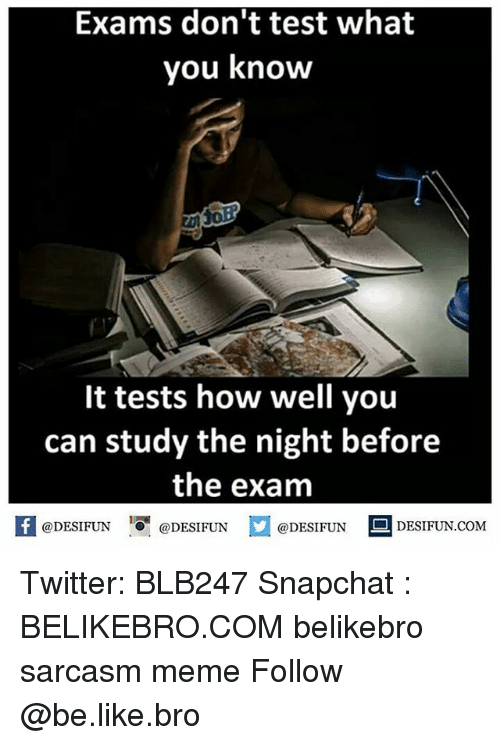 Be Like, Meme, and Memes: Exams don't test what  you know  It tests how well you  can study the night before  the exam  @DESIFUN  @DESI FUN  DESIFUN.COMM Twitter: BLB247 Snapchat : BELIKEBRO.COM belikebro sarcasm meme Follow @be.like.bro