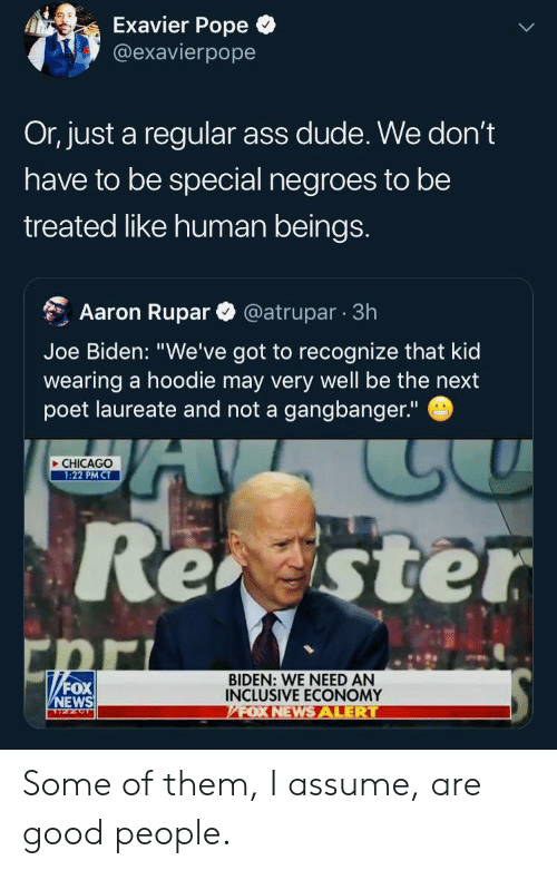 """Fox News: Exavier Pope  @exavierpope  Or, just a regular ass dude. We don't  have to be special negroes to be  treated like human beings.  Aaron Rupar  @atrupar 3h  Joe Biden: """"We've got to recognize that kid  wearing a hoodie may very well be the next  poet laureate and not a gangbanger.""""  CHICAGO  1:22 PM CT  Reaster  BIDEN: WE NEED AN  INCLUSIVE ECONOMY  /FOX NEWS ALERT  FOX  NEWS Some of them, I assume, are good people."""