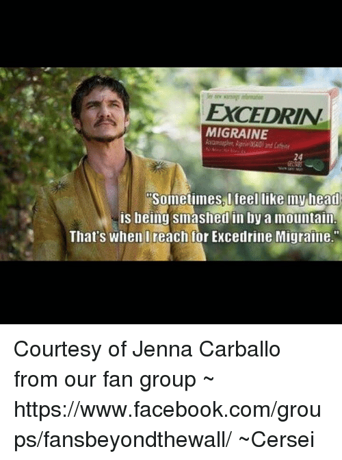"Memes, Smashing, and Migraine: EXCEDRIN  MIGRAINE  sometimes I feel like my head  being smashed in by a mountain.  That's when I reach for Excedrine Migraine."" Courtesy of Jenna Carballo from our fan group ~   https://www.facebook.com/groups/fansbeyondthewall/  ~Cersei"