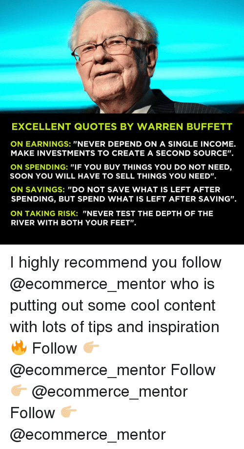 """buffett: EXCELLENT QUOTES BY WARREN BUFFETT  ON EARNINGS: """"NEVER DEPEND ON A SINGLE INCOME.  MAKE INVESTMENTS TO CREATE A SECOND SOURCE"""".  ON SPENDING: """"IF YOU BUY THINGS YOU DO NOT NEED,  SOON YOU WILL HAVE TO SELL THINGS YOU NEED"""".  ON SAVINGS: """"DO NOT SAVE WHAT IS LEFT AFTER  SPENDING, BUT SPEND WHAT IS LEFT AFTER SAVING.  ON TAKING RISK: """"NEVER TEST THE DEPTH OF THE  RIVER WITH BOTH YOUR FEET"""" I highly recommend you follow @ecommerce_mentor who is putting out some cool content with lots of tips and inspiration 🔥 Follow 👉🏼 @ecommerce_mentor Follow 👉🏼 @ecommerce_mentor Follow 👉🏼 @ecommerce_mentor"""