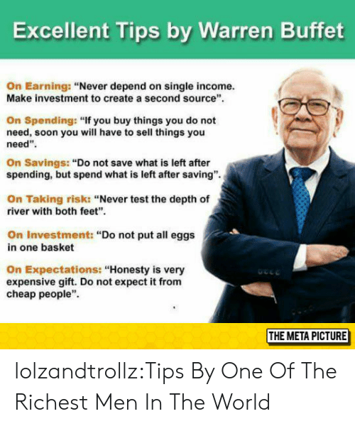 """Cheap People: Excellent Tips by Warren Buffet  On Earning: """"Never depend on single income.  Make investment to create a second source  On Spending: """"If you buy things you do not  need, soon you will have to sell things you  need""""  On Savings: """"Do not save what is left after  spending, but spend what is left after saving"""".  On Taking risk: """"Never test the depth of  river with both feet""""  On Investment: """"Do not put all eggs  in one basket  On Expectations: """"Honesty is very  expensive gift. Do not expect it from  cheap people""""  THE META PICTURE lolzandtrollz:Tips By One Of The Richest Men In The World"""