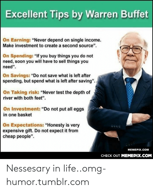 """Very Expensive: Excellent Tips by Warren Buffet  On Earning: """"Never depend on single income.  Make investment to create a second source"""".  On Spending: """"If you buy things you do not  need, soon you will have to sell things you  need"""".  On Savings: """"Do not save what is left after  spending, but spend what is left after saving"""".  On Taking risk: """"Never test the depth of  river with both feet"""".  On Investment: """"Do not put all eggs  in one basket  On Expectations: """"Honesty is very  expensive gift. Do not expect it from  cheap people"""".  טcee  МЕМЕРIХ.СOм  CНECK OUT MЕМЕРIХ.COМ Nessesary in life..omg-humor.tumblr.com"""