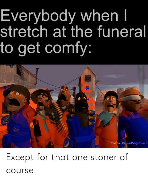 stoner: Except for that one stoner of course
