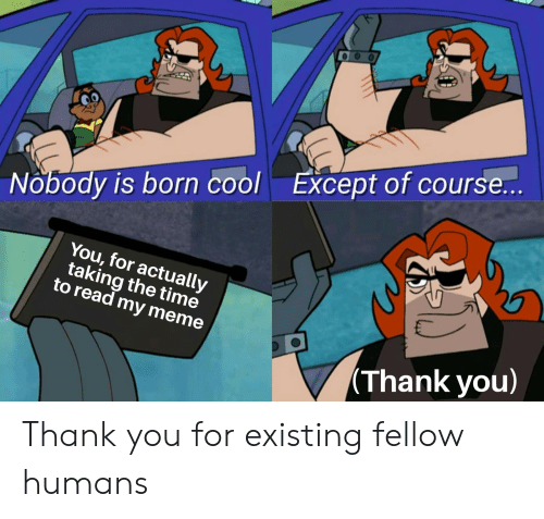 Meme Thank You: Except of course...  Nobody is born cool  You, for actually  taking the time  to read my meme  (Thank you) Thank you for existing fellow humans