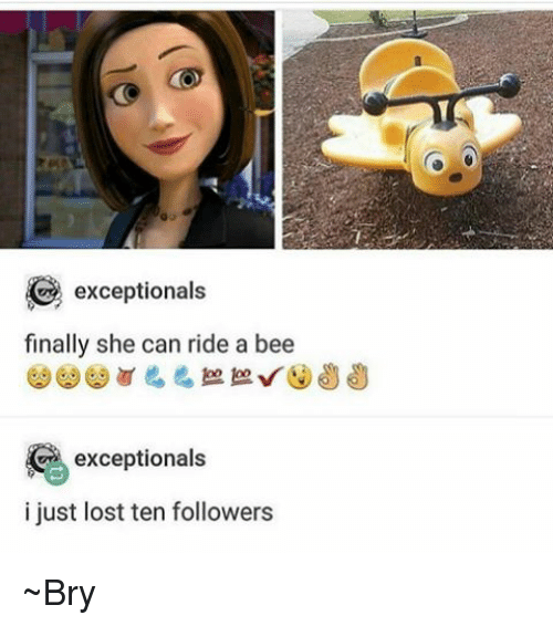 Memes, 🤖, and Bee: exceptionals  finally she can ride a bee  exceptionals  i just lost ten followers ~Bry