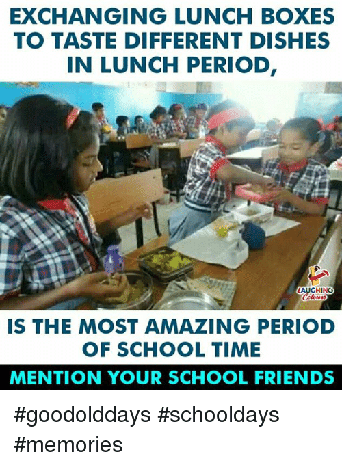 Friends, Period, and School: EXCHANGING LUNCH BOXES  TO TASTE DIFFERENT DISHES  IN LUNCH PERIOD  AUGHING  IS THE MOST AMAZING PERIOD  OF SCHOOL TIME  MENTION YOUR SCHOOL FRIENDS #goodolddays #schooldays #memories
