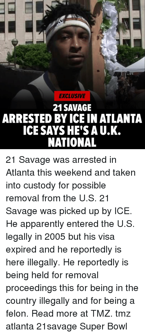 tmz: EXCLUSIVE  21SAVAGE  ARRESTED BY ICE IN ATLANTA  ICE SAYSHE'S A U.K.  NATIONAL 21 Savage was arrested in Atlanta this weekend and taken into custody for possible removal from the U.S. 21 Savage was picked up by ICE. He apparently entered the U.S. legally in 2005 but his visa expired and he reportedly is here illegally. He reportedly is being held for removal proceedings this for being in the country illegally and for being a felon. Read more at TMZ. tmz atlanta 21savage Super Bowl