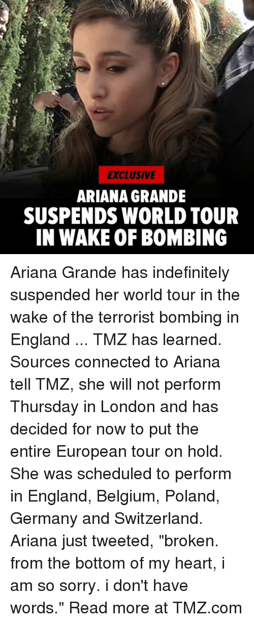 """Ariana Grande, Belgium, and England: EXCLUSIVE  ARIANA GRANDE  SUSPENDS WORLD TOUR  IN WAKE OF BOMBING Ariana Grande has indefinitely suspended her world tour in the wake of the terrorist bombing in England ... TMZ has learned. Sources connected to Ariana tell TMZ, she will not perform Thursday in London and has decided for now to put the entire European tour on hold. She was scheduled to perform in England, Belgium, Poland, Germany and Switzerland. Ariana just tweeted, """"broken. from the bottom of my heart, i am so sorry. i don't have words."""" Read more at TMZ.com"""