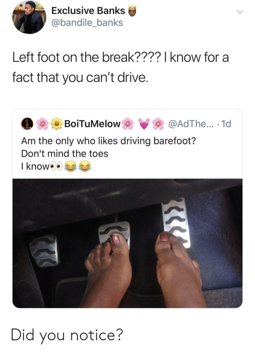 toes: Exclusive Banks  @bandile_banks  Left foot on the break????I know for a  fact that you can't drive.  BoiTuMelow  @AdThe... 1d  Am the only who likes driving barefoot?  Don't mind the toes  I know Did you notice?
