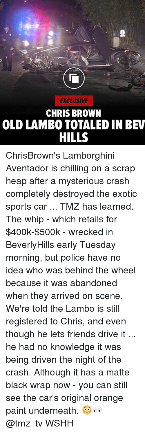 whip: EXCLUSIVE  CHRIS BROWN  OLD LAMBO TOTALED IN BEV  HILLS ChrisBrown's Lamborghini Aventador is chilling on a scrap heap after a mysterious crash completely destroyed the exotic sports car ... TMZ has learned. The whip - which retails for $400k-$500k - wrecked in BeverlyHills early Tuesday morning, but police have no idea who was behind the wheel because it was abandoned when they arrived on scene. We're told the Lambo is still registered to Chris, and even though he lets friends drive it ... he had no knowledge it was being driven the night of the crash. Although it has a matte black wrap now - you can still see the car's original orange paint underneath. 😳👀 @tmz_tv WSHH
