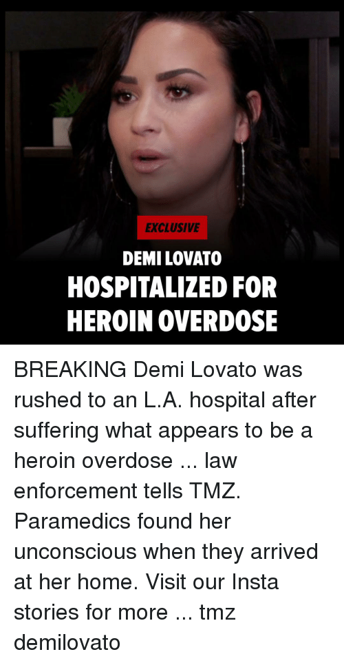 Demi Lovato, Heroin, and Memes: EXCLUSIVE  DEMI LOVATO  HOSPITALIZED FOR  HEROIN OVERDOSE BREAKING Demi Lovato was rushed to an L.A. hospital after suffering what appears to be a heroin overdose ... law enforcement tells TMZ. Paramedics found her unconscious when they arrived at her home. Visit our Insta stories for more ... tmz demilovato