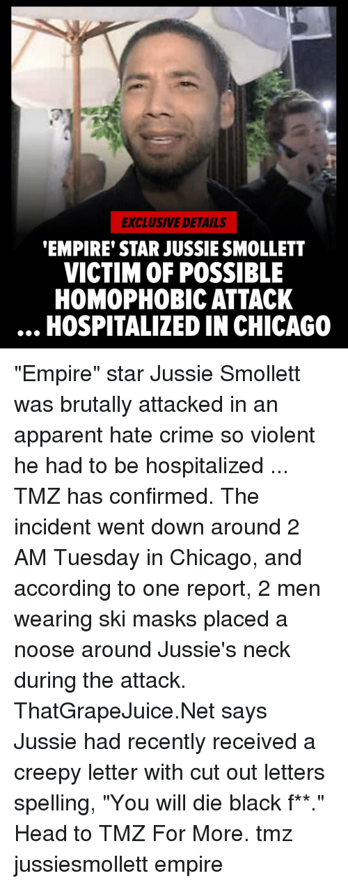 "apparent: EXCLUSIVE DETAILS  EMPIRE' STAR JUSSIE SMOLLETT  VICTIM OF POSSIBLE  HOMOPHOBIC ATTACK  HOSPITALIZED IN CHICAGO ""Empire"" star Jussie Smollett was brutally attacked in an apparent hate crime so violent he had to be hospitalized ... TMZ has confirmed. The incident went down around 2 AM Tuesday in Chicago, and according to one report, 2 men wearing ski masks placed a noose around Jussie's neck during the attack. ThatGrapeJuice.Net says Jussie had recently received a creepy letter with cut out letters spelling, ""You will die black f**."" Head to TMZ For More. tmz jussiesmollett empire"