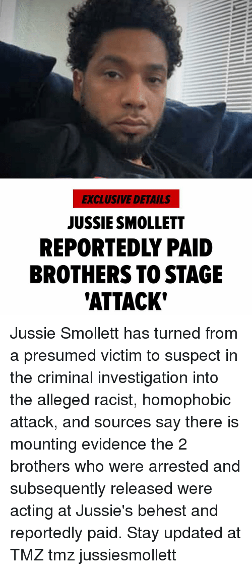 tmz: EXCLUSIVE DETAILS  JUSSIE SMOLLETT  REPORTEDLY PAID  BROTHERS TO STAGE  'ATTACK Jussie Smollett has turned from a presumed victim to suspect in the criminal investigation into the alleged racist, homophobic attack, and sources say there is mounting evidence the 2 brothers who were arrested and subsequently released were acting at Jussie's behest and reportedly paid. Stay updated at TMZ tmz jussiesmollett