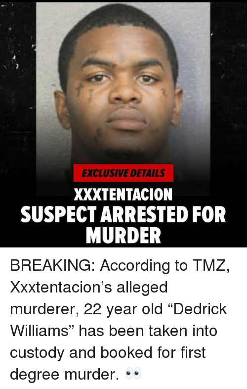 "Taken, Old, and Murder: EXCLUSIVE DETAILS  XXXTENTACION  SUSPECT ARRESTED FOR  MURDER BREAKING:  According to TMZ, Xxxtentacion's alleged murderer,  22 year old ""Dedrick Williams"" has been taken into custody and booked for first degree murder. 👀"